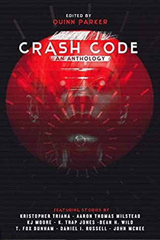 Crash Code: An Anthology of Cyberpunk Horror by T. Fox Dunham, K.J. Moore, D. I. Russell, Aaron Thomas Milstead, K. Trap Jones, Dean H. Wild, Kristopher Triana