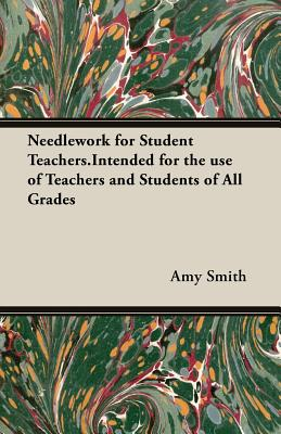 Needlework for Student Teachers.Intended for the Use of Teachers and Students of All Grades by Amy Smith