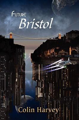 Future Bristol by Colin Harvey, John Hawkes-Reed, Christina Lake, Nick Walters, Liz Williams, Gareth L. Powell, Stephanie Burgis, Joanne Hall, Jim Mortimore