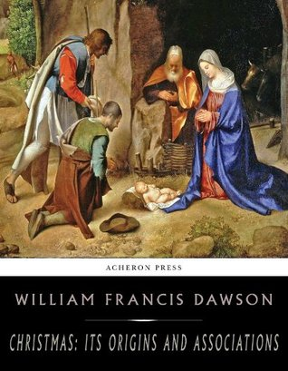 Christmas: Its Origin and Associations by William Francis Dawson
