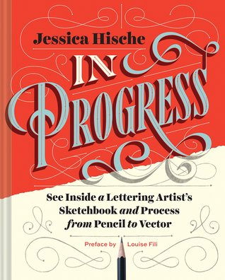 In Progress: See Inside a Lettering Artist's Sketchbook and Process, from Pencil to Vector (Hand Lettering Books, Learn to Draw Books, Calligraphy Workbook for Beginners) by Louise Fili, Jessica Hische