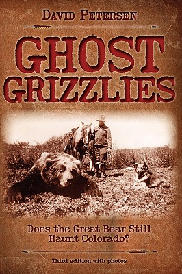 Ghost Grizzlies: Does the great bear still haunt Colorado? 3rd ed. by David Petersen