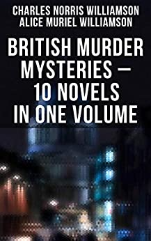 BRITISH MURDER MYSTERIES - 10 Novels in One Volume: House by the Lock, Girl Who Had Nothing, Second Latchkey, Castle of Shadows, The Motor Maid, Guests of Hercules, Brightener and more by C.N. Williamson, A.M. Williamson