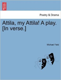 Attila, my Attila! A play. In verse. by Michael Field