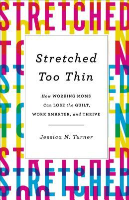 Stretched Too Thin: How Working Moms Can Lose the Guilt, Work Smarter, and Thrive by Jessica N. Turner