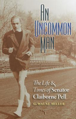An Uncommon Man: The Life and Times of Senator Claiborne Pell by G. Wayne Miller