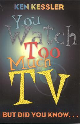You Watch Too Much TV: But Did You Know? by Ken Kessler