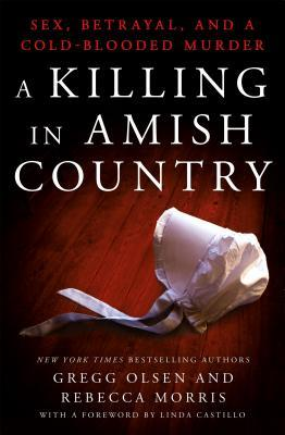 A Killing in Amish Country: Sex, Betrayal, and a Cold-Blooded Murder by Rebecca Morris, Gregg Olsen, Linda Castillo