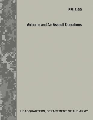 Airborne and Air Assault Operations (FM 3-99) by Department Of the Army