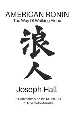 American Ronin: THE WAY OF WALKING ALONE: A Commentary on Miyamoto Musashi's DOKKODO by Joseph Hall