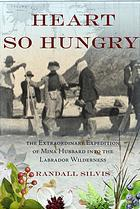 Heart So Hungry: The Extraordinary Expedition of Mina Hubbard into the Labrador Wilderness by Randall Silvis