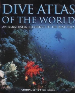 Dive Atlas Of The World: An Illustrated Reference To The Best Sites by Jack Jackson