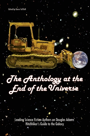 The Anthology at the End of the Universe: Leading Science Fiction Authors on Douglas Adams' The Hitchhiker's Guide to the Galaxy by Glenn Yeffeth, Don DeBrandt, Cory Doctorow, Marie-Catherine Caillava, Mark W. Tiedemann, Adam Roberts, Jacqueline Carey, Stephen Baxter, Bruce Bethke, Selina Rosen, Adam-Troy Castro, Amy Berner, A.M. Dellamonica, Marguerite Krause, Lawrence Watt-Evans, Vox Day, Susan Sizemore, Mike Byrne, John Shirley, Maria Alexander