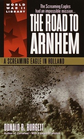 The Road to Arnhem: A Screaming Eagle in Holland by Donald R. Burgett