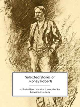 Selected Stories of Morley Roberts by Morley Roberts, Markus Neacey