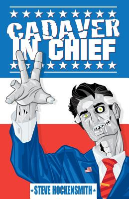 Cadaver in Chief: A Special Report from the Dawn of the Zombie Apocalypse by Steve Hockensmith