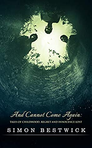 And Cannot Come Again: Tales of Childhood, Regret, and Innocence Lost by Simon Bestwick