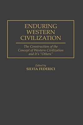 Enduring Western Civilization: The Construction of the Concept of Western Civilization and Its Others by Silvia Federici