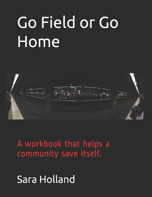 Go Field or Go Home: A workbook that helps a community save itself. by Sara Holland