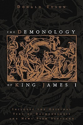 The Demonology of King James I: Includes the Original Text of Daemonologie and News from Scotland by Donald Tyson