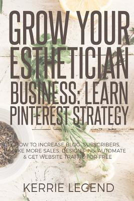 Grow Your Esthetician Business: Learn Pinterest Strategy: How to Increase Blog Subscribers, Make More Sales, Design Pins, Automate & Get Website Traff by Kerrie Legend