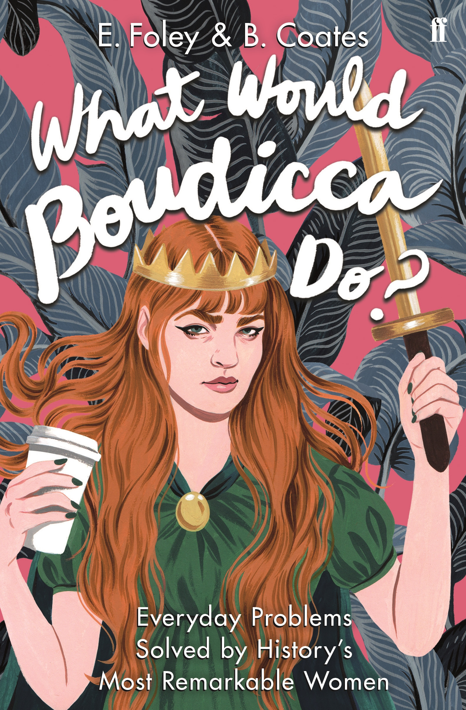 What Would Boudicca Do?: Everyday Problems Solved by History's Most Remarkable Women by Elizabeth Foley