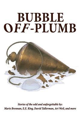 Bubble Off Plumb by E. E. King, David Tallerman, Marie Brennan