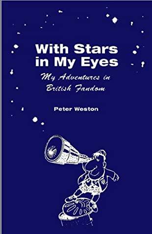With Stars In My Eyes: My Adventures In British Fandom by Peter Weston
