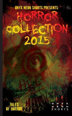 Onyx Neon Shorts Presents: Horror Collection - 2015 by Elizabeth Myrrdin, Jeremy Thompson, Tracy Fahey