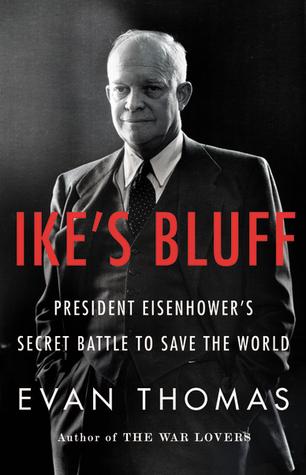 Ike's Bluff: President Eisenhower's Secret Battle to Save the World by Evan Thomas
