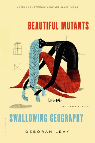 Beautiful Mutants and Swallowing Geography: Two Early Novels by Deborah Levy