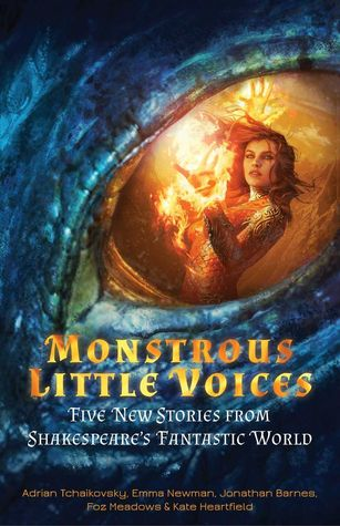 Monstrous Little Voices: New Tales from Shakespeare's Fantasy World by Jonathan Barnes, Adrian Tchaikovsky, Foz Meadows, Kate Heartfield, Emma Newman