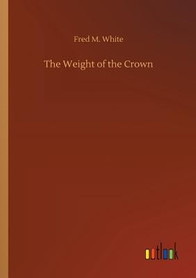 The Weight of the Crown by Fred M. White