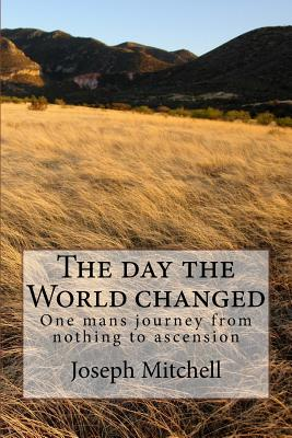 The day the world changed: One mans journey from nothing to ascension by Joseph Mitchell
