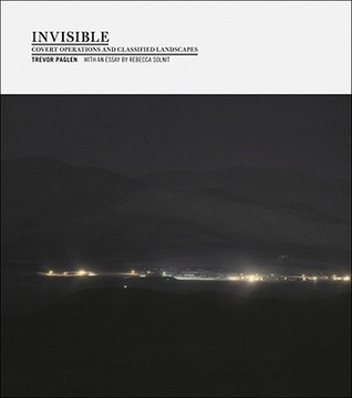 Invisible: Covert Operations and Classified Landscapes by Rebecca Solnit, Trevor Paglen