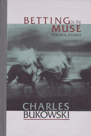 Betting on the Muse: Poems and Stories by Charles Bukowski