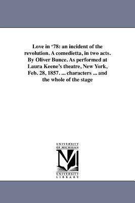 Love in '78: An Incident of the Revolution. a Comedietta, in Two Acts. by Oliver Bunce. as Performed at Laura Keene's Theatre, New by Oliver Bell Bunce
