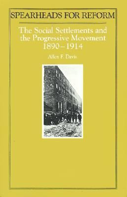 Spearheads for Reform: The Social Settlements and the Progressive Movement, 1890-1914 by Allen Davis