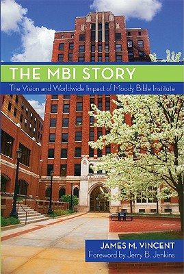 The MBI Story: The Vision and Worldwide Impact of Moody Bible Institute by James Vincent