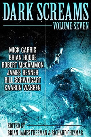 Dark Screams: Volume Seven by Kaaron Warren, Brian James Freeman, Brian Hodge, Robert R. McCammon, Bill Schweigart, Mick Garris, James Renner, Richard Chizmar
