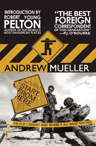 I Wouldn't Start from Here: The 21st Century and Where It All Went Wrong by Robert Young Pelton, Andrew Mueller