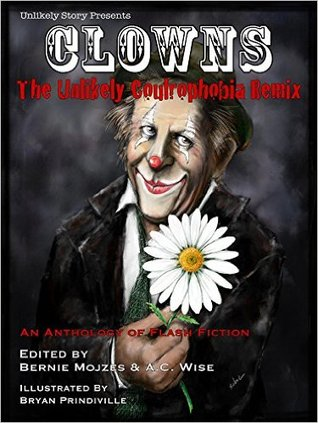 Clowns: The Unlikely Coulrophobia Remix by David Manuel, Virginia M. Mohlere, A.C. Wise, Robyn Blyn, J.H. Pell, Bryan Prindiville, Caroline M. Yoachim, Chillbear Latrigue, Carlie St. George, Jeff Wolf, Karlo Yeager-Rodriguez, Bernie Mojzes, Cate Gardner, T. Jane Berry, Charles Payseur, Holly Schofield, James Arias, Chris Kuriata, Kristen Roupenian, Joe Nazare, Sara K. McNeilly, Cassandra Khaw, Dayle A Dermatis, Evan Dicken, Mari Ness, Line Henriksen