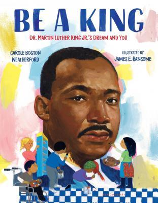 Be a King: Dr. Martin Luther King Jr.'s Dream and You by Carole Boston Weatherford, James E. Ransome