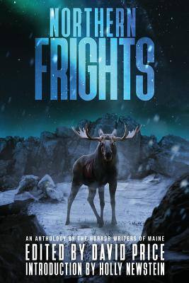 Northern Frights: An Anthology by the Horror Writers of Maine by E.J. Fechenda, Holly Newstein, David Price, Peter N. Dudar