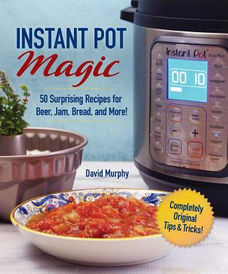 Instant Pot Magic: 50 Surprising Recipes for Beer, Jam, Bread, and More! by David Murphy
