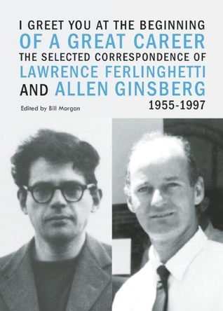 I Greet You at the Beginning of a Great Career: The Selected Correspondence of Lawrence Ferlinghetti and Allen Ginsberg, 1955-1997 by Lawrence Ferlinghetti, Allen Ginsberg, Bill Morgan