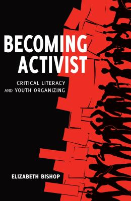 Becoming Activist; Critical Literacy and Youth Organizing by Elizabeth Bishop