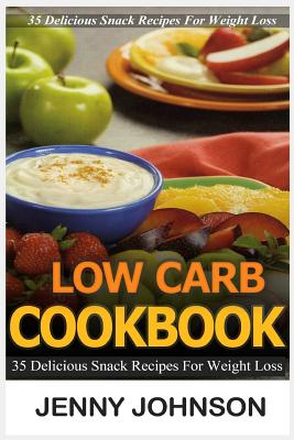 Low Carb Cookbook: 35 Delicious Snack Recipes for Weight Loss by Jenny Johnson