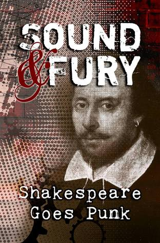 Sound & Fury: Shakespeare Goes Punk by Carol Gyzander, Katherine Perkins, H. James Lopez, Warren C. Bennett, T.J. Ford, Jeffrey Cook, J. Sarchet, S.A. Cosby