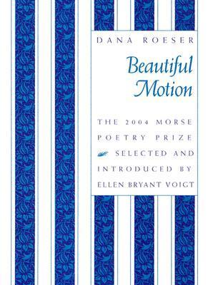 Beautiful Motion: Poems by Ellen Bryant Voigt, Dana Roeser